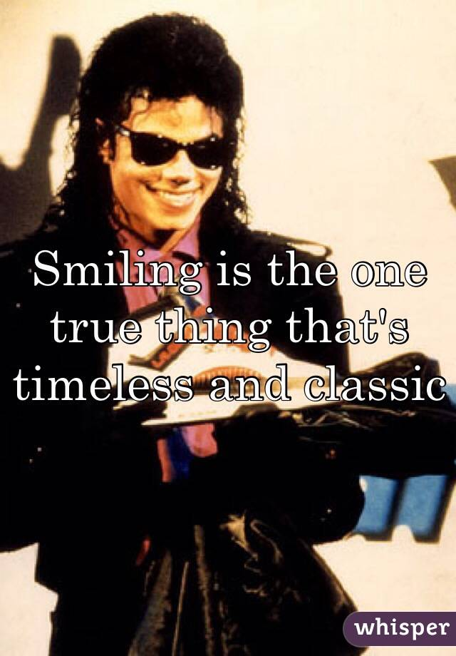 Smiling is the one true thing that's timeless and classic