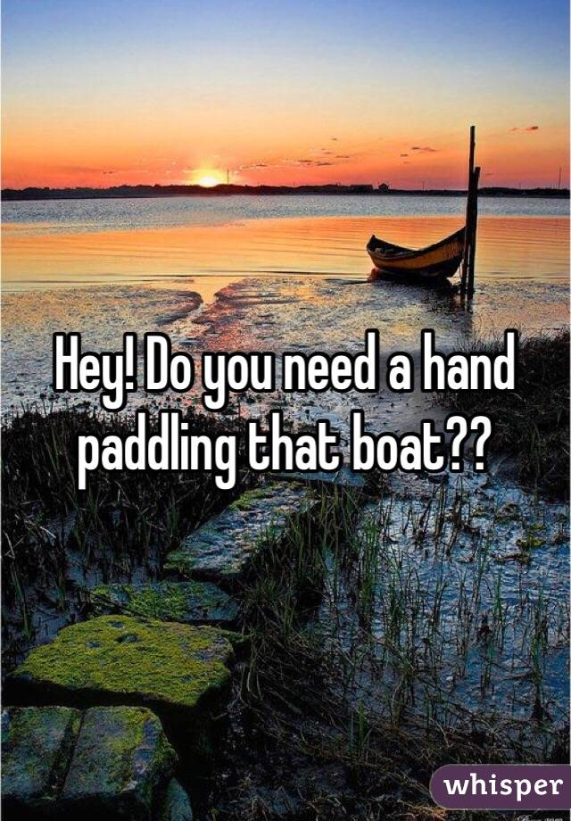 Hey! Do you need a hand paddling that boat??