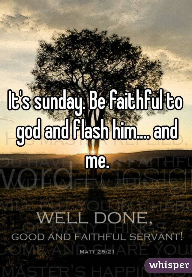 It's sunday. Be faithful to god and flash him.... and me.