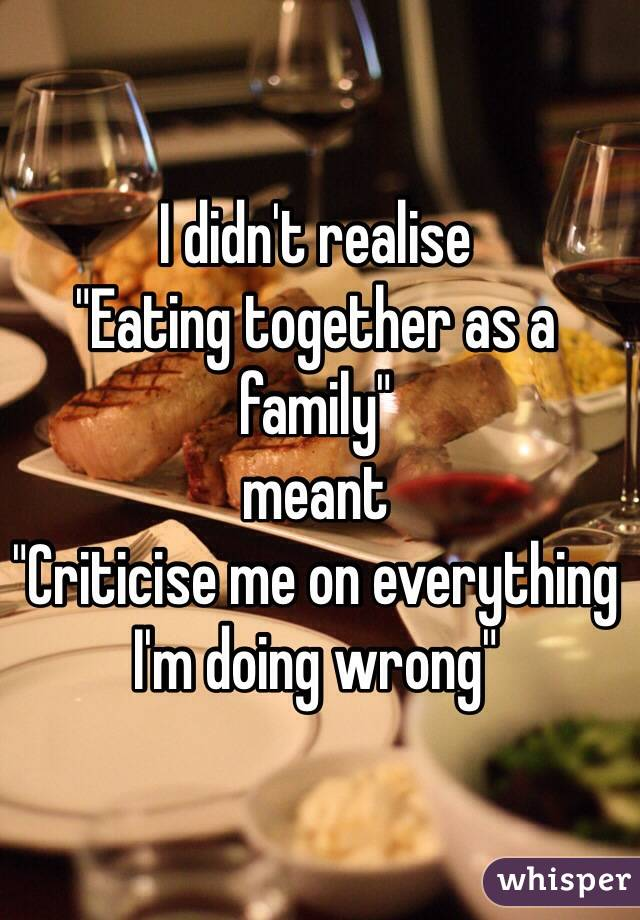 "I didn't realise  ""Eating together as a family"" meant ""Criticise me on everything I'm doing wrong"""