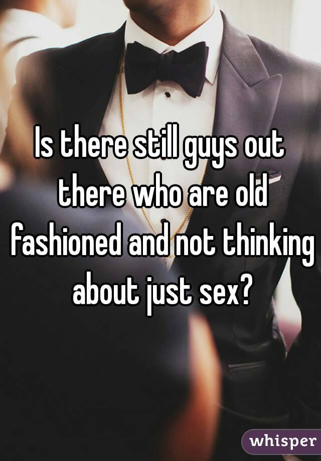 Is there still guys out there who are old fashioned and not thinking about just sex?