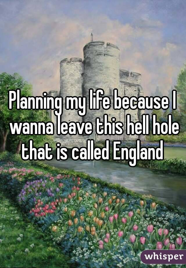 Planning my life because I wanna leave this hell hole that is called England