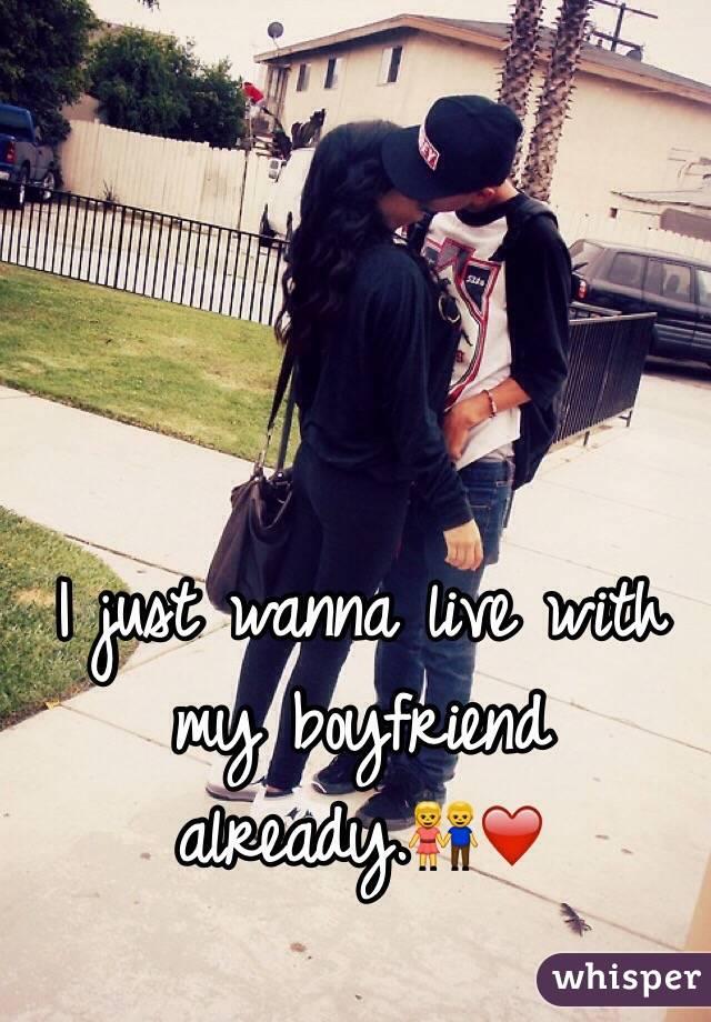 I just wanna live with my boyfriend already.👫❤️