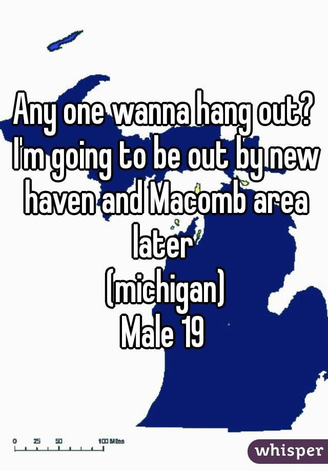 Any one wanna hang out? I'm going to be out by new haven and Macomb area later   (michigan) Male 19