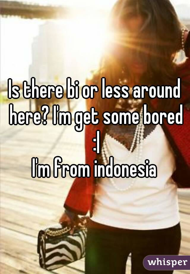 Is there bi or less around here? I'm get some bored :| I'm from indonesia