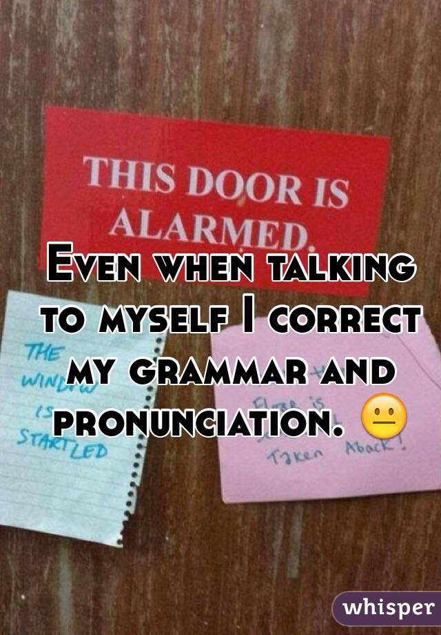 Even when talking to myself I correct my grammar and pronunciation. 😐