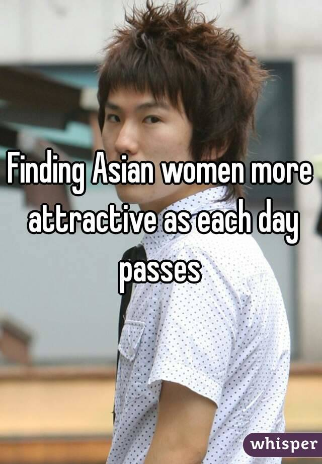 Finding Asian women more attractive as each day passes