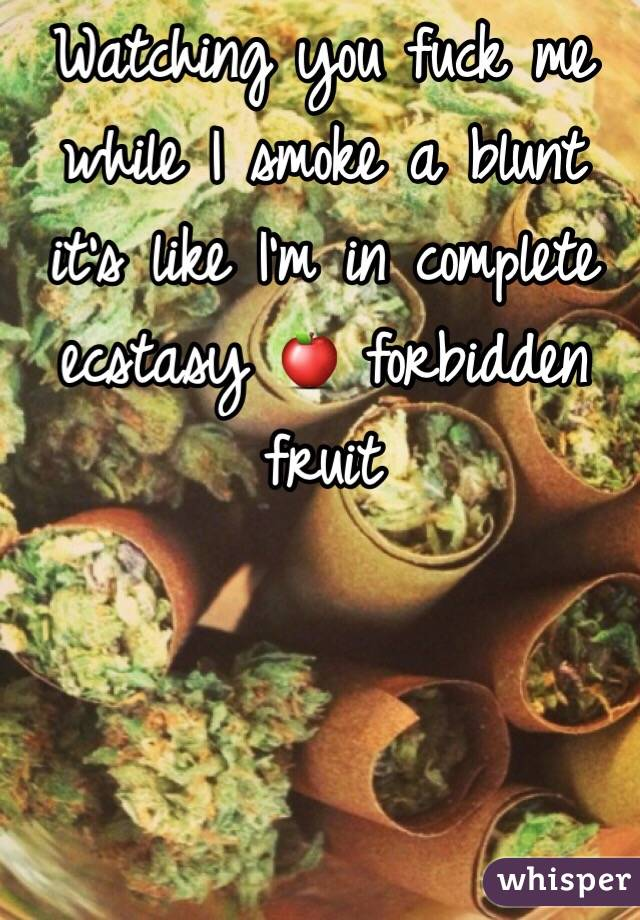 Watching you fuck me while I smoke a blunt it's like I'm in complete ecstasy 🍎 forbidden fruit