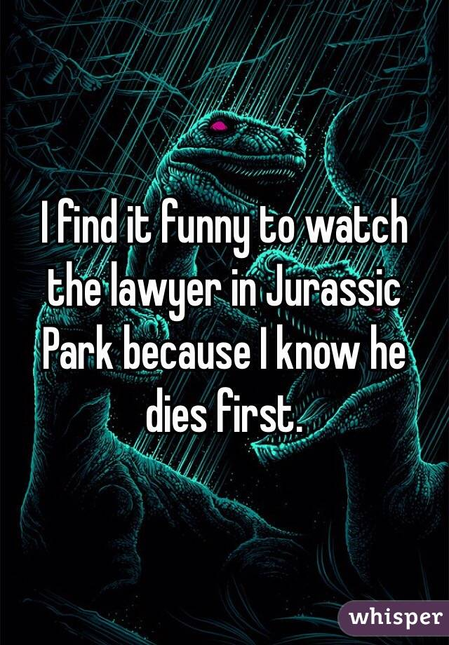 I find it funny to watch the lawyer in Jurassic Park because I know he dies first.
