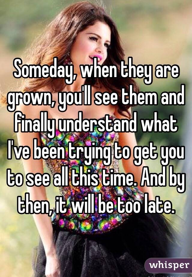 Someday, when they are grown, you'll see them and finally understand what I've been trying to get you to see all this time. And by then, it will be too late.