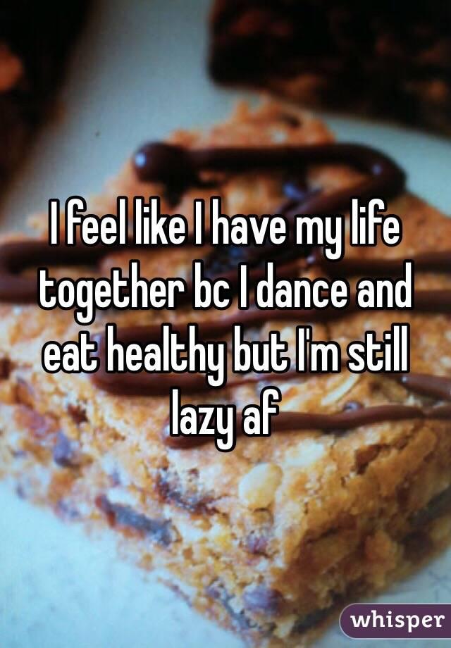 I feel like I have my life together bc I dance and eat healthy but I'm still lazy af