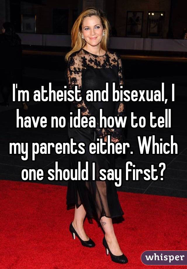 I'm atheist and bisexual, I have no idea how to tell my parents either. Which one should I say first?