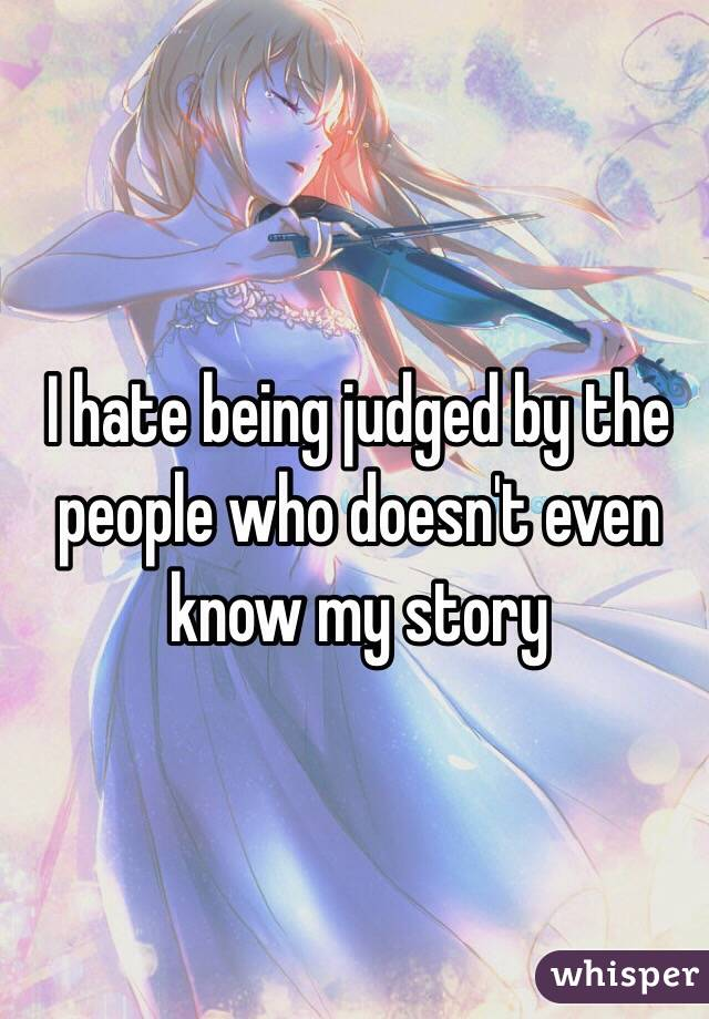 I hate being judged by the people who doesn't even know my story