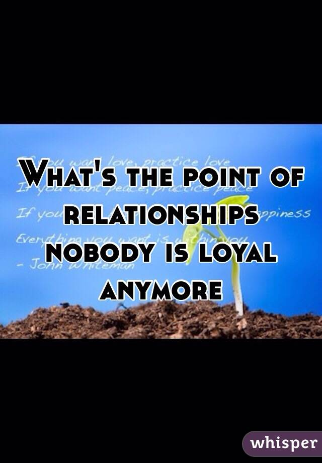 What's the point of relationships nobody is loyal anymore