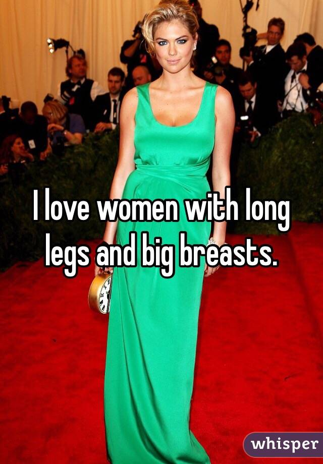 I love women with long legs and big breasts.