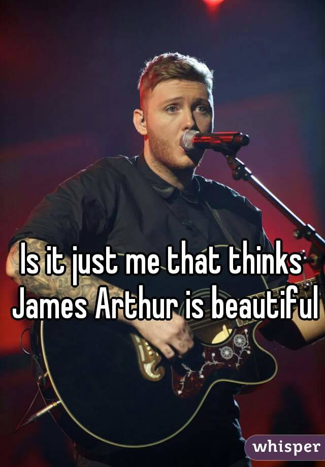 Is it just me that thinks James Arthur is beautiful