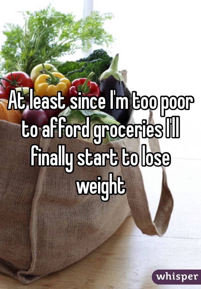 At least since I'm too poor to afford groceries I'll finally start to lose weight