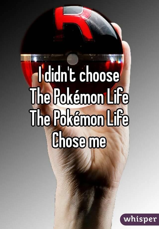 I didn't choose The Pokémon Life The Pokémon Life Chose me