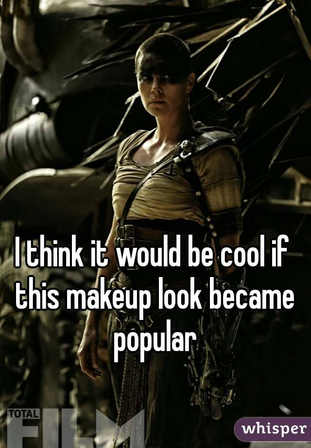 I think it would be cool if this makeup look became popular