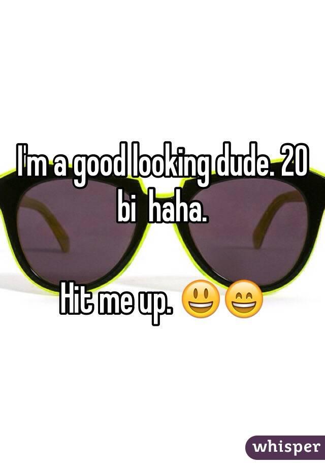 I'm a good looking dude. 20 bi  haha.  Hit me up. 😃😄