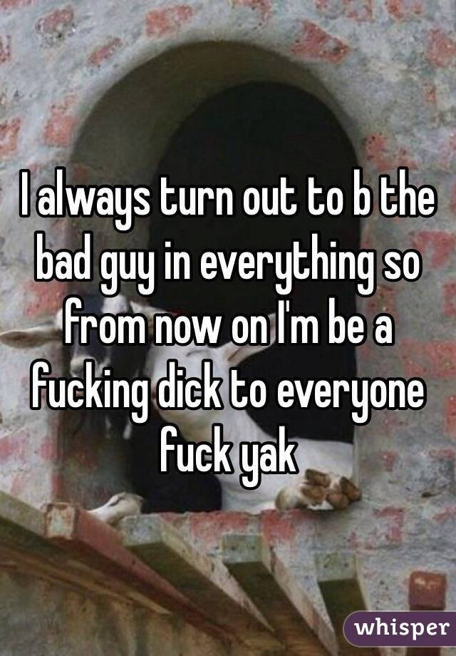 I always turn out to b the bad guy in everything so from now on I'm be a fucking dick to everyone fuck yak