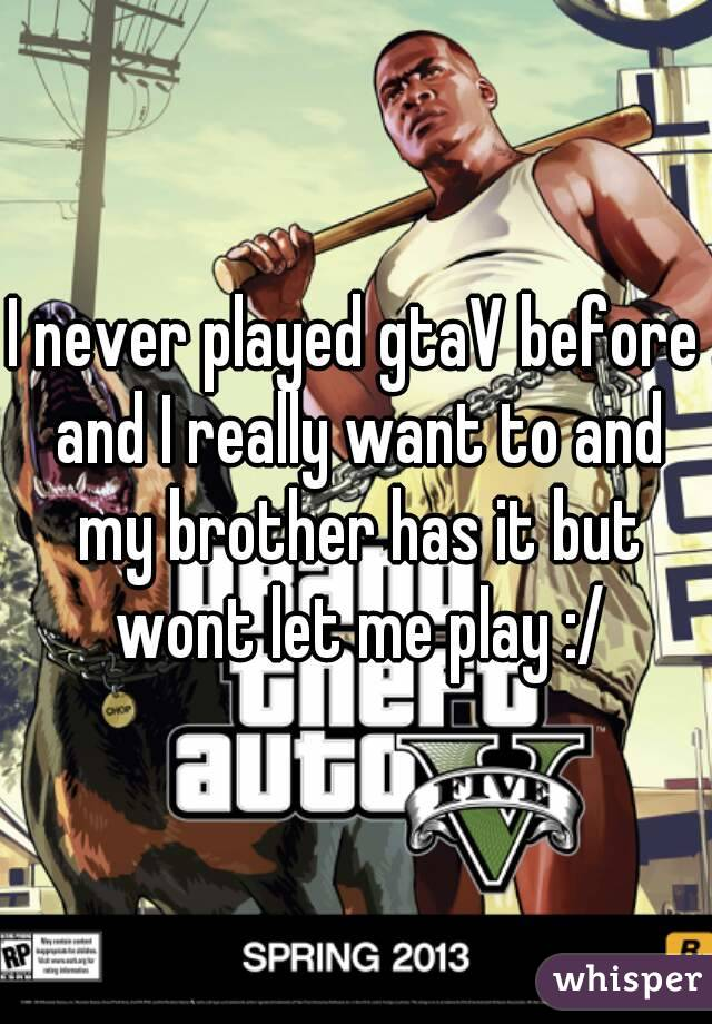 I never played gtaV before and I really want to and my brother has it but wont let me play :/