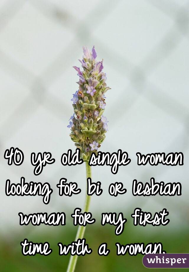 40 yr old single woman looking for bi or lesbian woman for my first time with a woman.