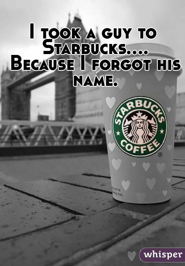 I took a guy to Starbucks.... Because I forgot his name.