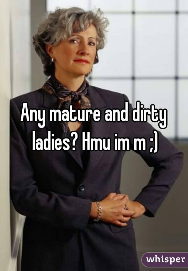 Any mature and dirty ladies? Hmu im m ;)