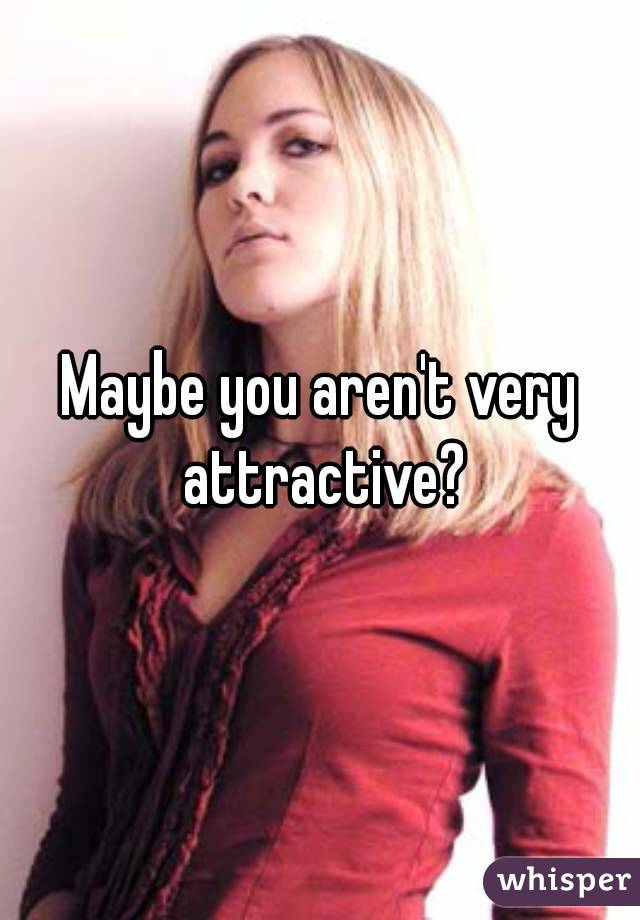 Maybe you aren't very attractive?