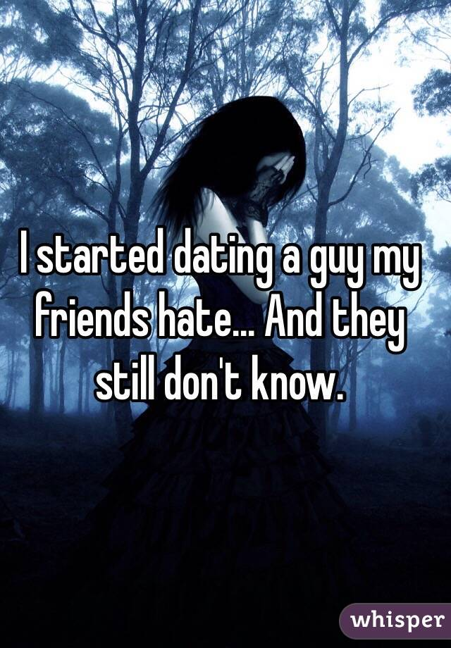 I started dating a guy my friends hate... And they still don't know.
