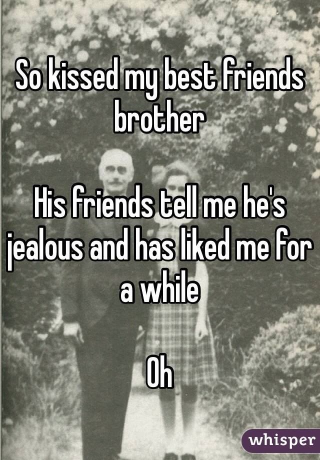 So kissed my best friends brother   His friends tell me he's jealous and has liked me for a while   Oh