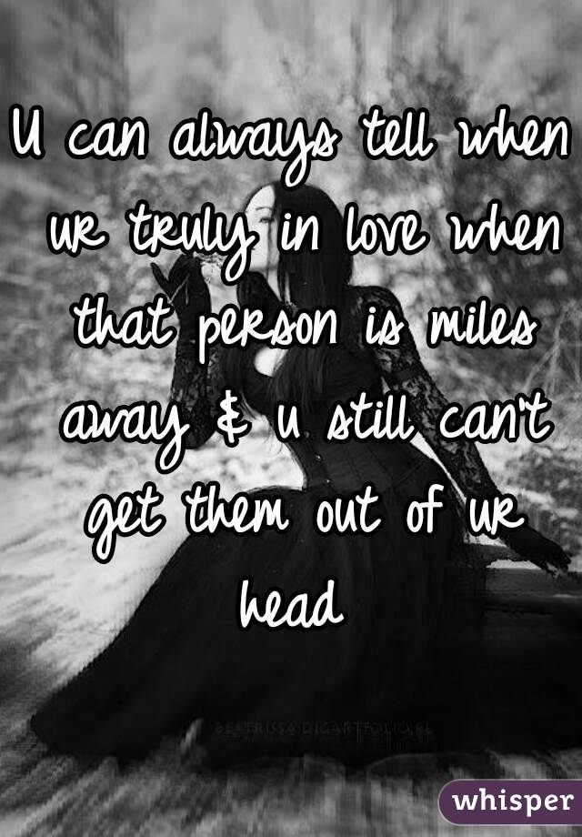 U can always tell when ur truly in love when that person is miles away & u still can't get them out of ur head