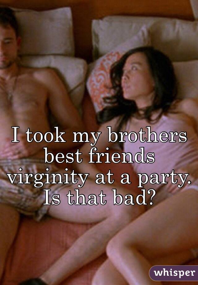 I took my brothers best friends virginity at a party. Is that bad?