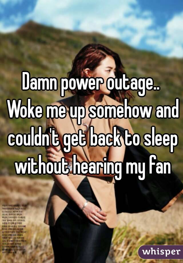 Damn power outage.. Woke me up somehow and couldn't get back to sleep without hearing my fan