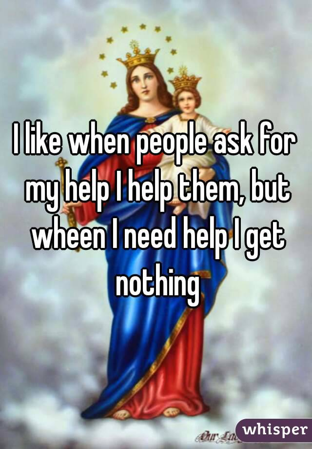 I like when people ask for my help I help them, but wheen I need help I get nothing