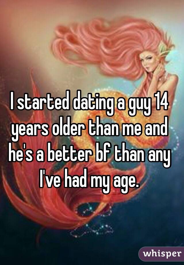 I started dating a guy 14 years older than me and he's a better bf than any I've had my age.