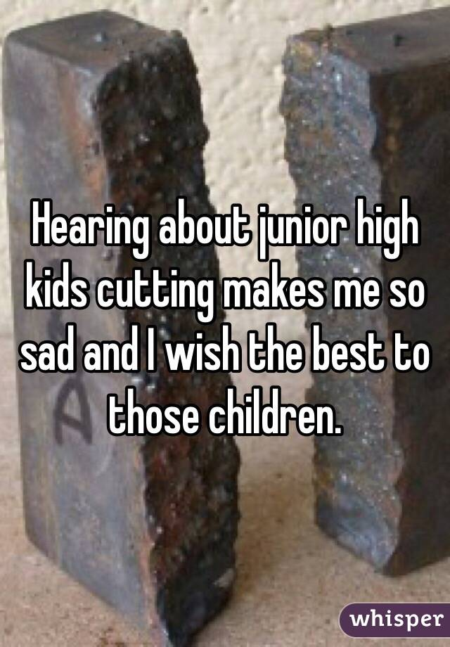 Hearing about junior high kids cutting makes me so sad and I wish the best to those children.