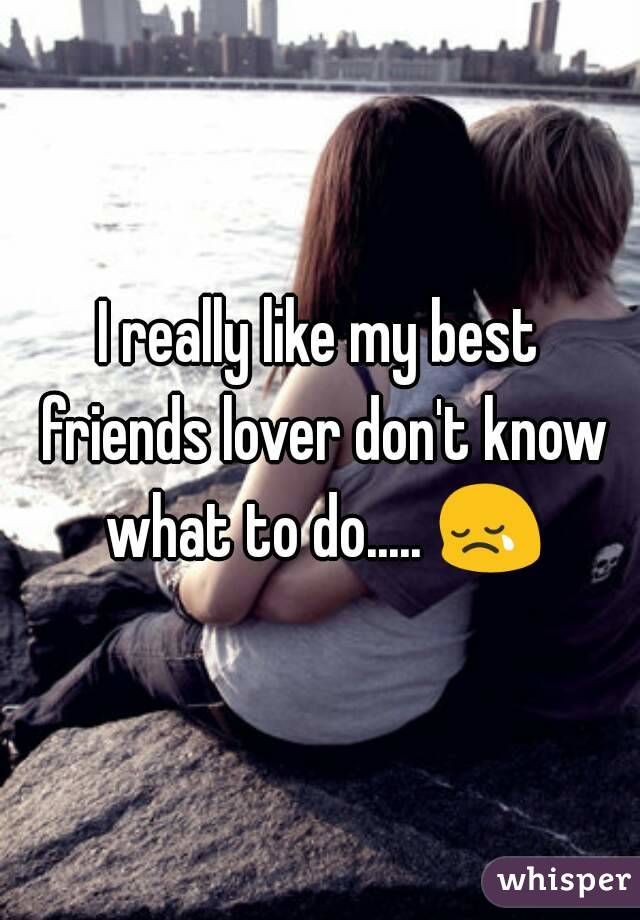 I really like my best friends lover don't know what to do..... 😢