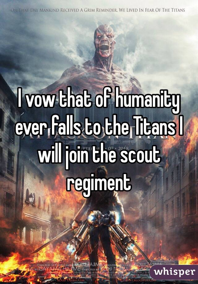 I vow that of humanity ever falls to the Titans I will join the scout regiment