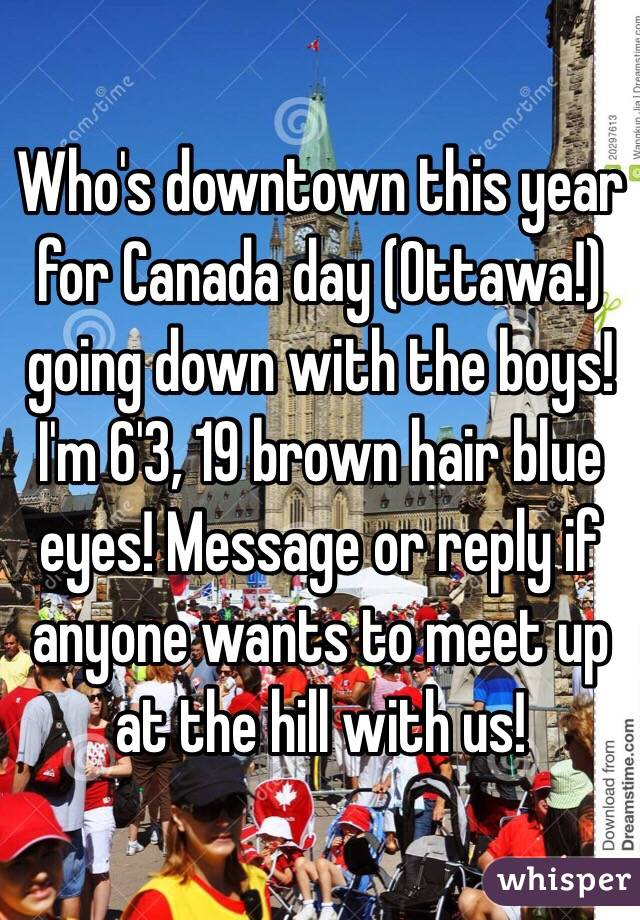 Who's downtown this year for Canada day (Ottawa!) going down with the boys! I'm 6'3, 19 brown hair blue eyes! Message or reply if anyone wants to meet up at the hill with us!