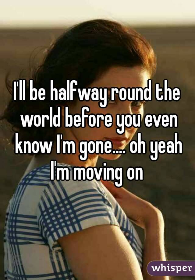 I'll be halfway round the world before you even know I'm gone.... oh yeah I'm moving on
