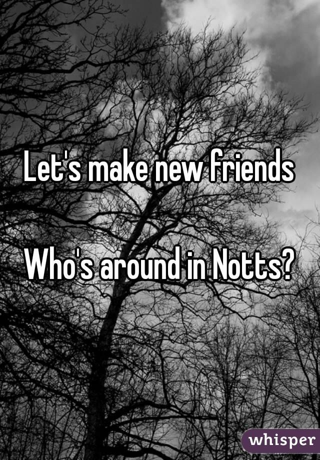 Let's make new friends  Who's around in Notts?