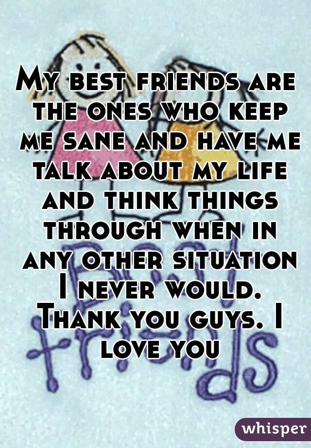 My best friends are the ones who keep me sane and have me talk about my life and think things through when in any other situation I never would. Thank you guys. I love you