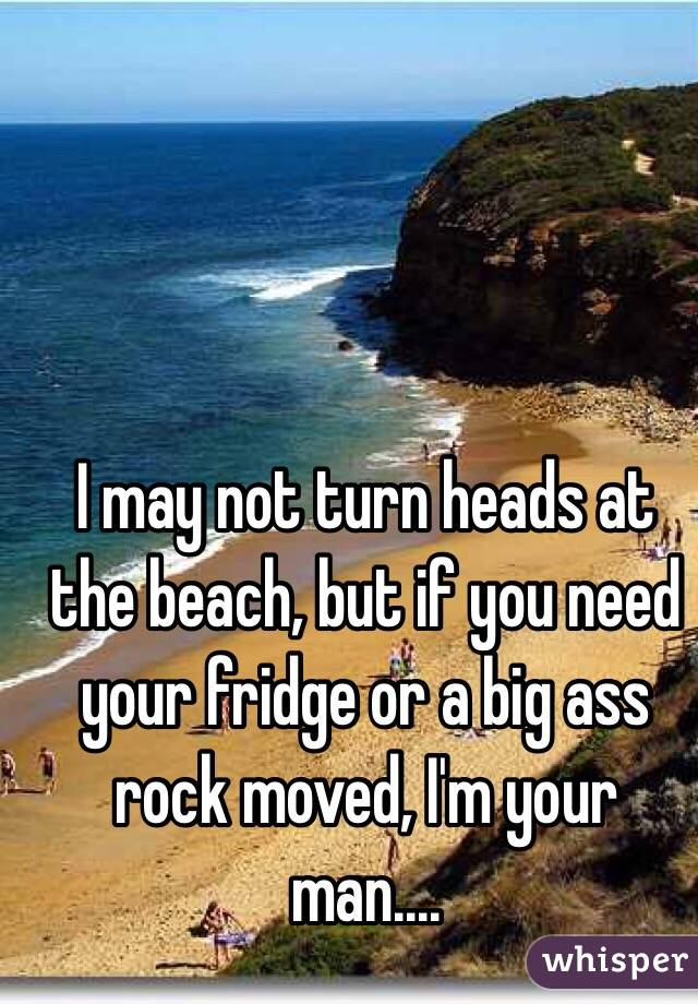 I may not turn heads at the beach, but if you need your fridge or a big ass rock moved, I'm your man....