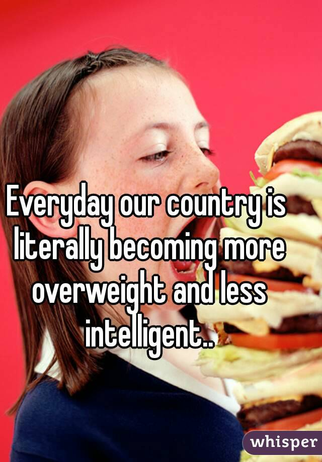 Everyday our country is literally becoming more overweight and less intelligent..