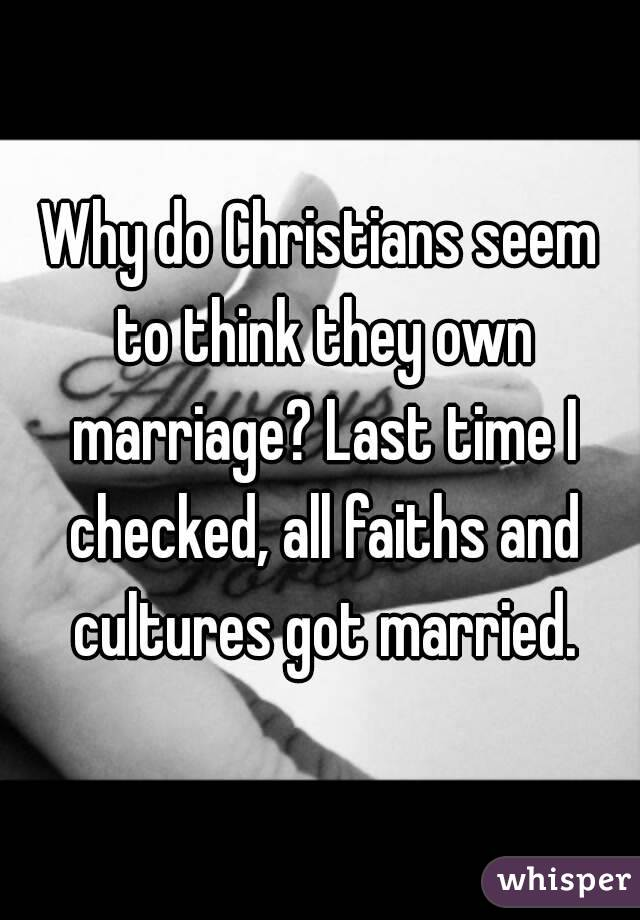 Why do Christians seem to think they own marriage? Last time I checked, all faiths and cultures got married.
