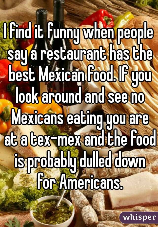 I find it funny when people say a restaurant has the best Mexican food. If you look around and see no Mexicans eating you are at a tex-mex and the food is probably dulled down for Americans.