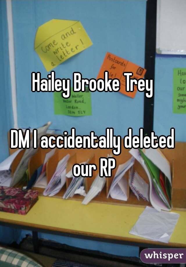 Hailey Brooke Trey  DM I accidentally deleted our RP