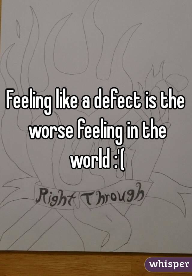 Feeling like a defect is the worse feeling in the world :'(
